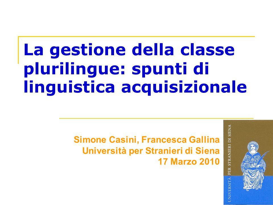La gestione della classe plurilingue: spunti di linguistica acquisizionale Simone Casini, Francesca Gallina Università per Stranieri di Siena 17 Marzo