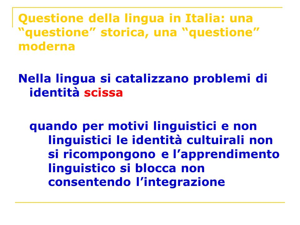 Questione della lingua in Italia: una questione storica, una questione moderna Nella lingua si catalizzano problemi di identità scissa quando per moti