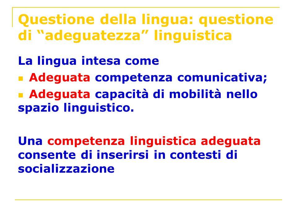 Questione della lingua: questione di adeguatezza linguistica La lingua intesa come Adeguata competenza comunicativa; Adeguata capacità di mobilità nel