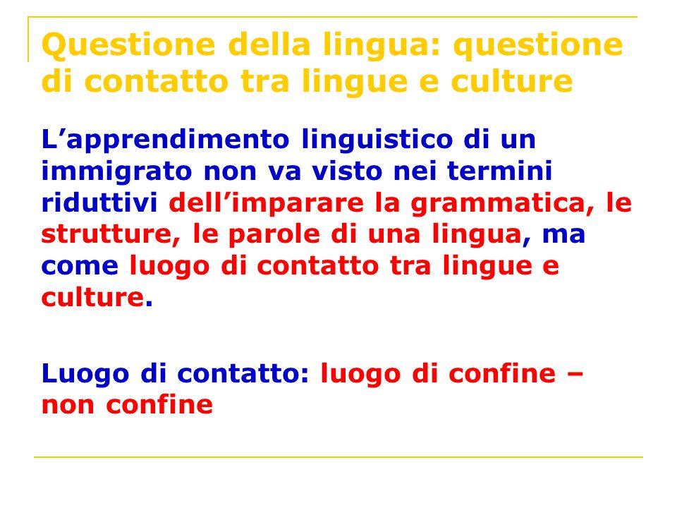Questione della lingua: questione di contatto tra lingue e culture Lapprendimento linguistico di un immigrato non va visto nei termini riduttivi delli