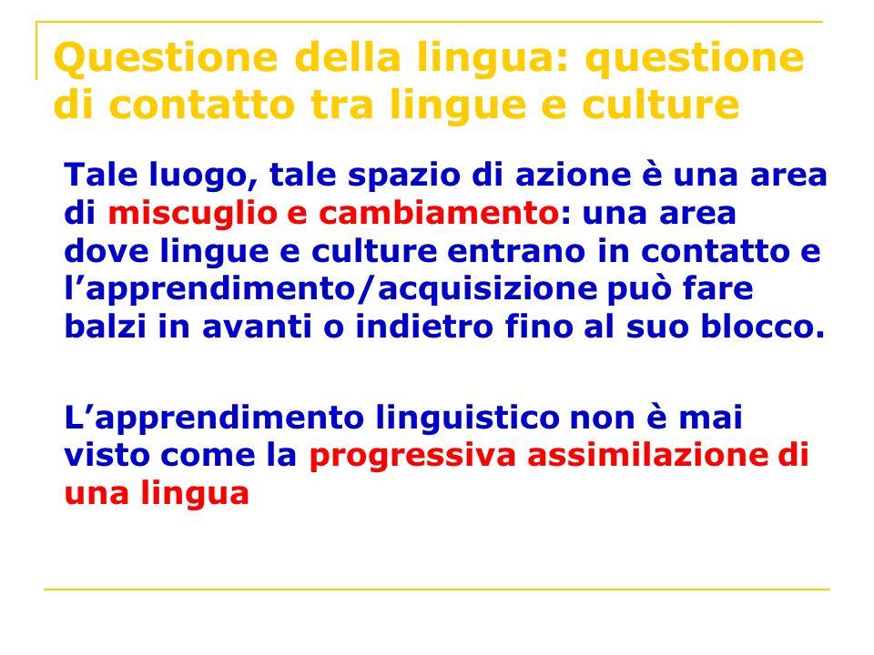 Questione della lingua: questione di contatto tra lingue e culture Tale luogo, tale spazio di azione è una area di miscuglio e cambiamento: una area d