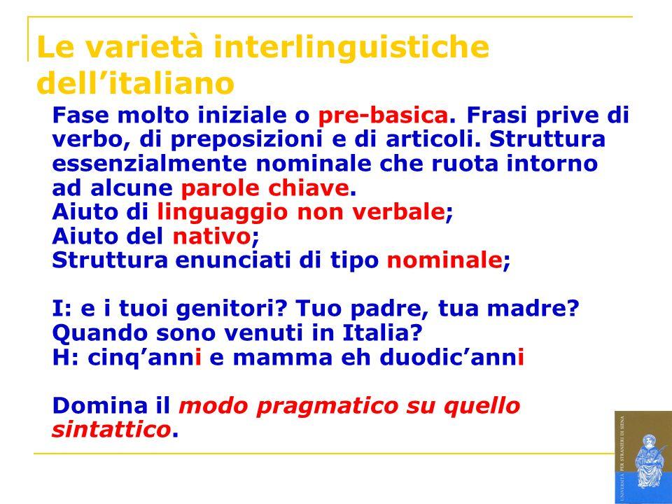 Le varietà interlinguistiche dellitaliano Fase molto iniziale o pre-basica. Frasi prive di verbo, di preposizioni e di articoli. Struttura essenzialme