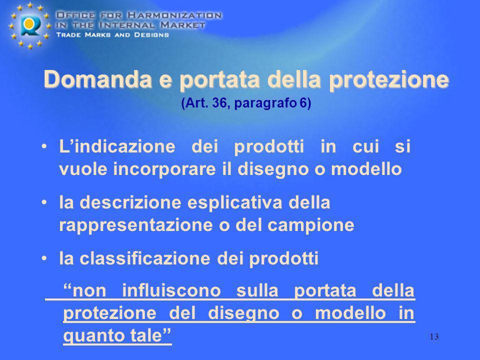 13 Domanda e portata della protezione Lindicazione dei prodotti in cui si vuole incorporare il disegno o modello (Art. 36, paragrafo 6) la descrizione