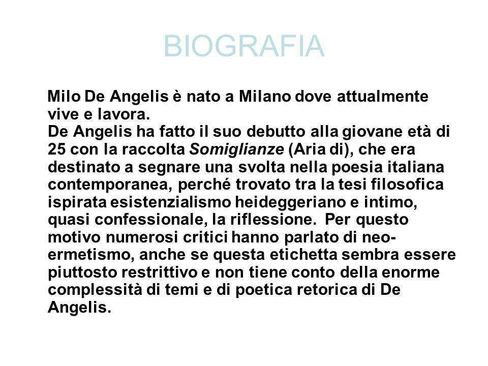 BIOGRAFIA Milo De Angelis è nato a Milano dove attualmente vive e lavora. De Angelis ha fatto il suo debutto alla giovane età di 25 con la raccolta So