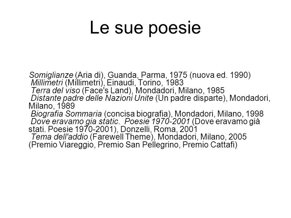 Le sue poesie Somiglianze (Aria di), Guanda, Parma, 1975 (nuova ed. 1990) Millimetri (Millimetri), Einaudi, Torino, 1983 Terra del viso (Face's Land),