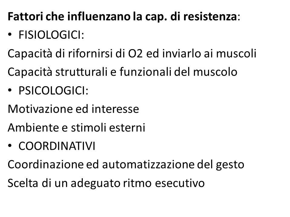 Fattori che influenzano la cap. di resistenza: FISIOLOGICI: Capacità di rifornirsi di O2 ed inviarlo ai muscoli Capacità strutturali e funzionali del