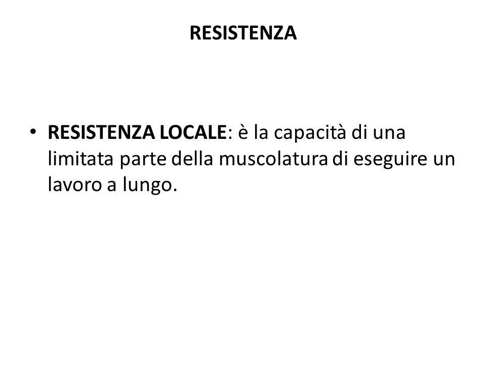 RESISTENZA RESISTENZA LOCALE: è la capacità di una limitata parte della muscolatura di eseguire un lavoro a lungo.