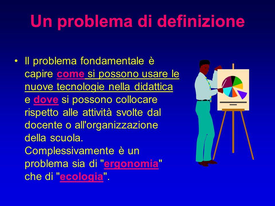Un problema di definizione Il problema fondamentale è capire come si possono usare le nuove tecnologie nella didattica e dove si possono collocare rispetto alle attività svolte dal docente o all organizzazione della scuola.