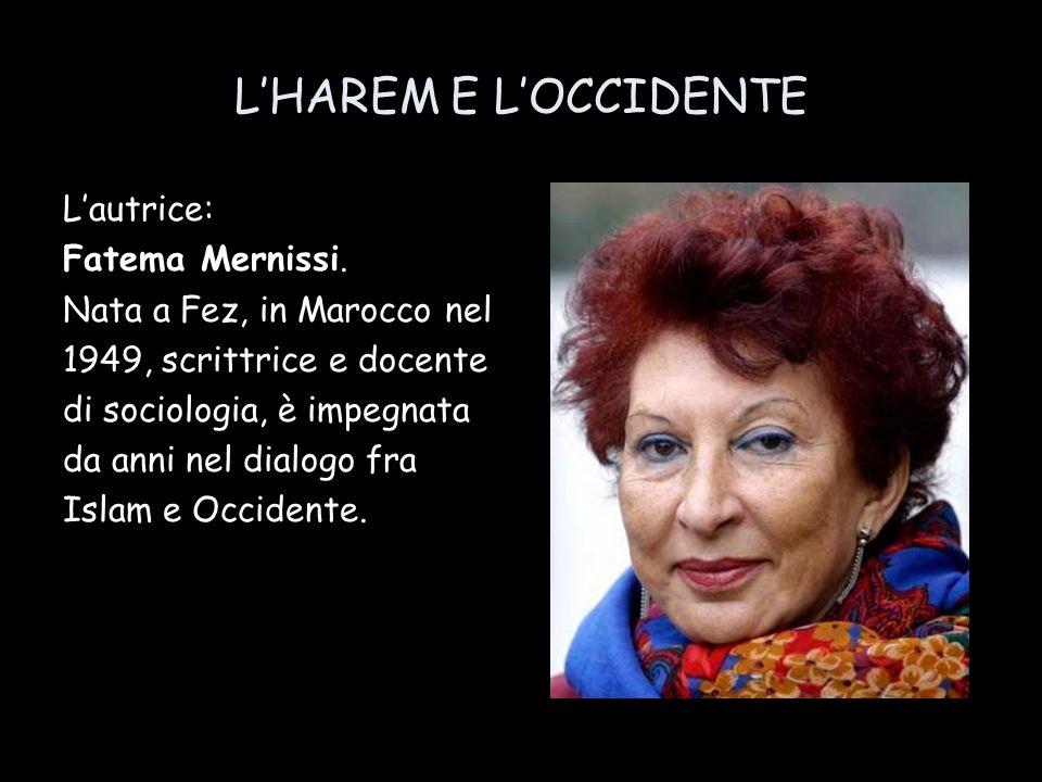 LHAREM E LOCCIDENTE Lautrice: Fatema Mernissi. Nata a Fez, in Marocco nel 1949, scrittrice e docente di sociologia, è impegnata da anni nel dialogo fr