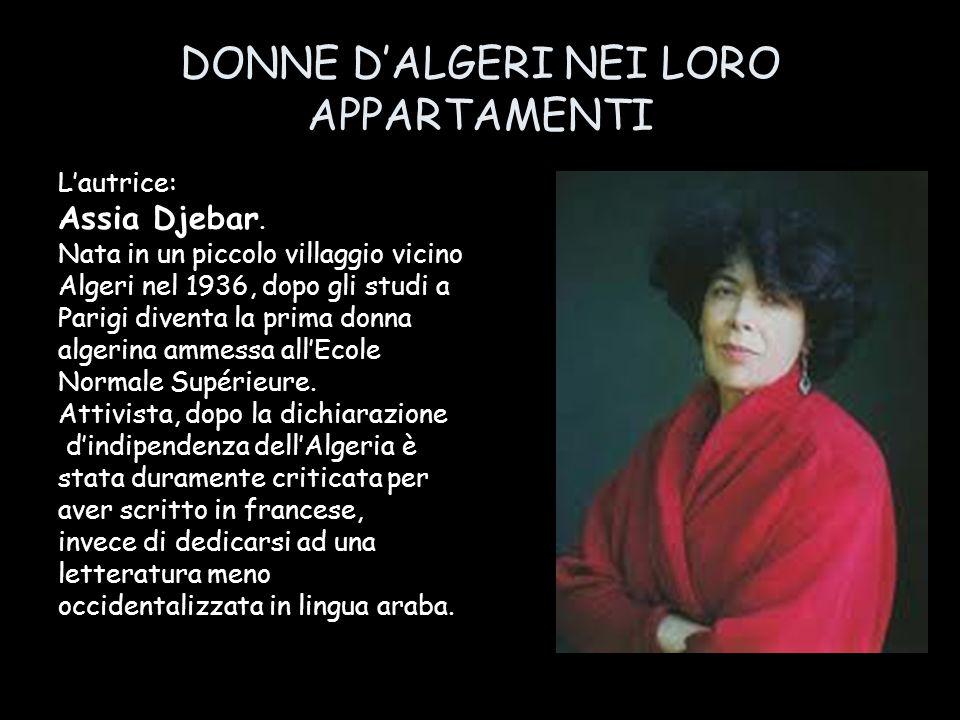 DONNE DALGERI NEI LORO APPARTAMENTI Lautrice: Assia Djebar. Nata in un piccolo villaggio vicino Algeri nel 1936, dopo gli studi a Parigi diventa la pr