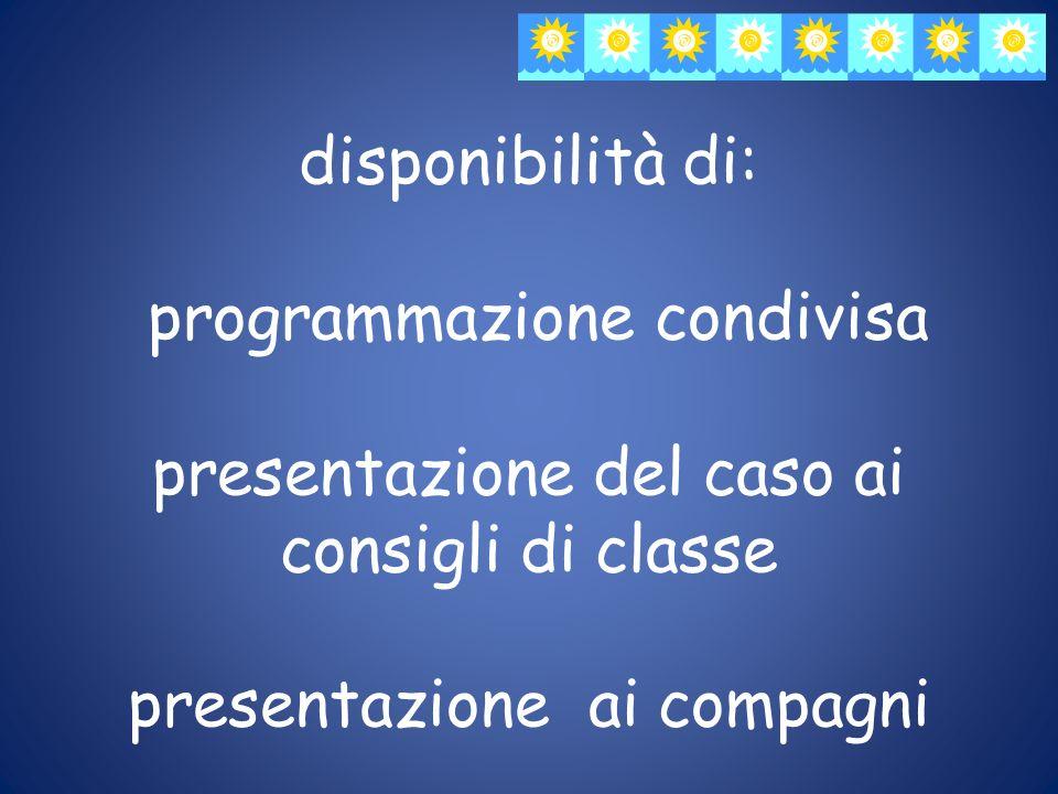 disponibilità di: programmazione condivisa presentazione del caso ai consigli di classe presentazione ai compagni