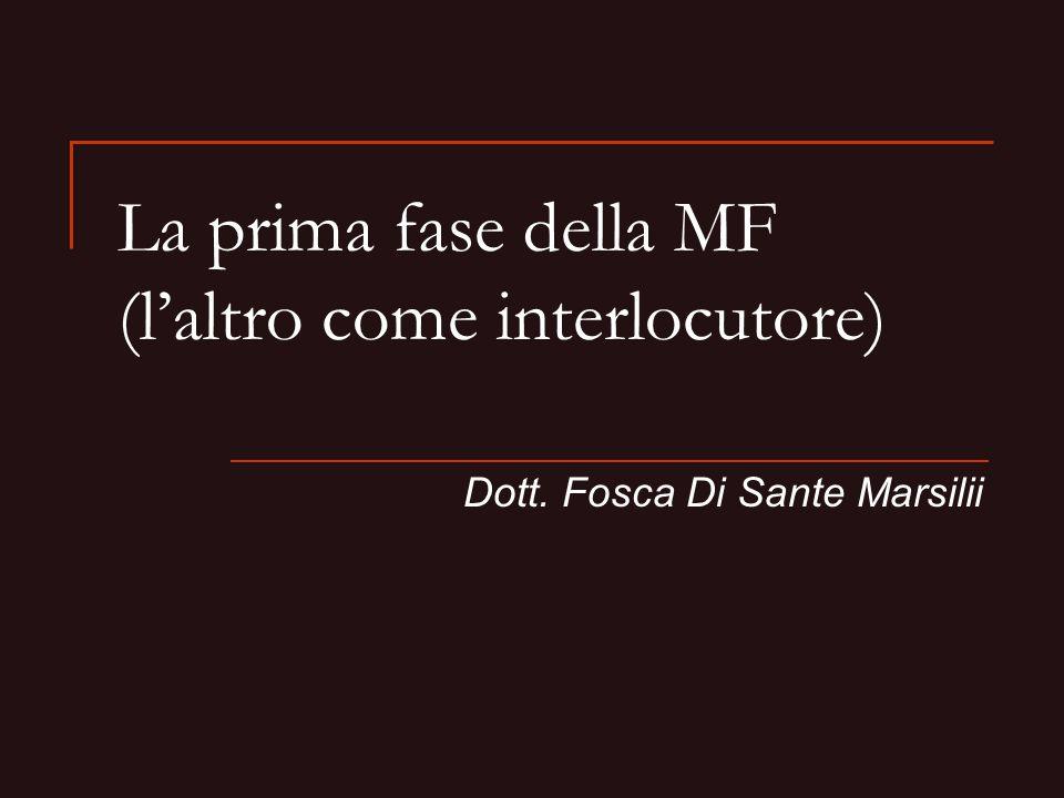 La prima fase della MF (laltro come interlocutore) Dott. Fosca Di Sante Marsilii