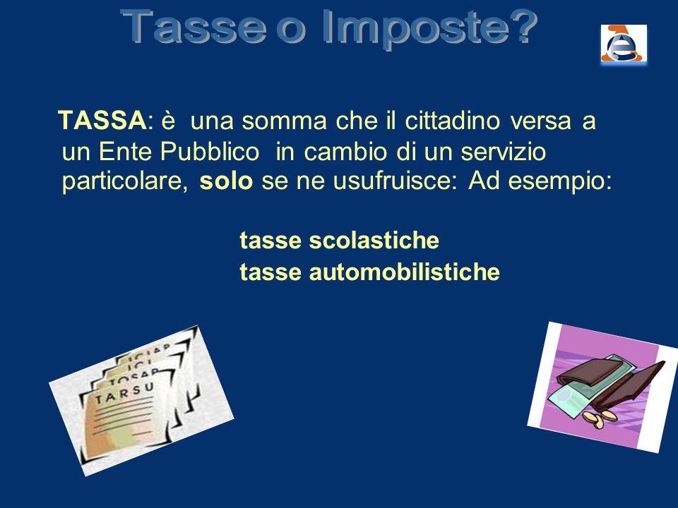 TASSA: è una somma che il cittadino versa a un Ente Pubblico in cambio di un servizio particolare, solo se ne usufruisce: Ad esempio: tasse scolastich