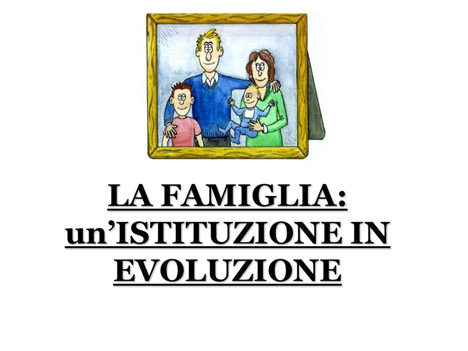 LA FAMIGLIA: unISTITUZIONE IN EVOLUZIONE