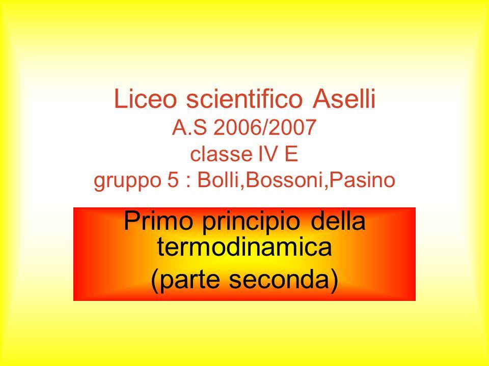 Liceo scientifico Aselli A.S 2006/2007 classe IV E gruppo 5 : Bolli,Bossoni,Pasino Primo principio della termodinamica (parte seconda)