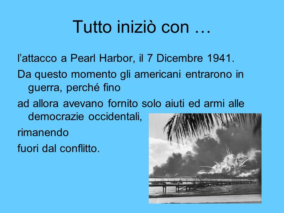 Tutto iniziò con … lattacco a Pearl Harbor, il 7 Dicembre 1941. Da questo momento gli americani entrarono in guerra, perché fino ad allora avevano for