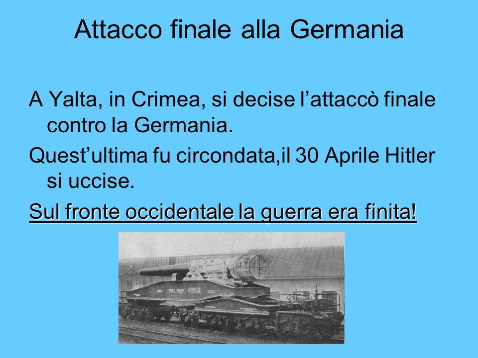 Attacco finale alla Germania A Yalta, in Crimea, si decise lattaccò finale contro la Germania. Questultima fu circondata,il 30 Aprile Hitler si uccise