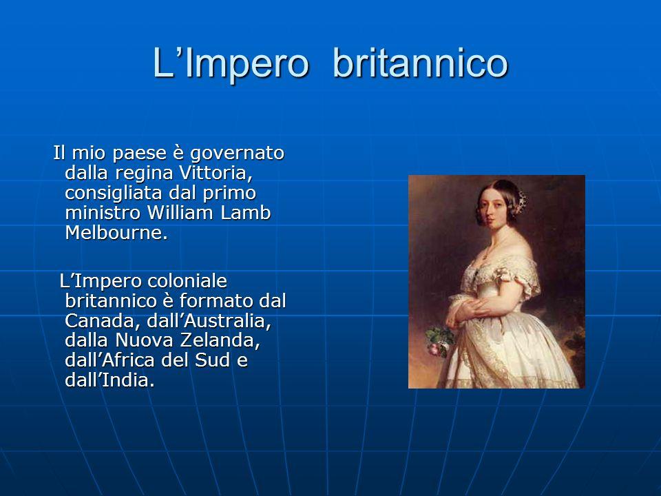 LImpero britannico Il mio paese è governato dalla regina Vittoria, consigliata dal primo ministro William Lamb Melbourne. Il mio paese è governato dal