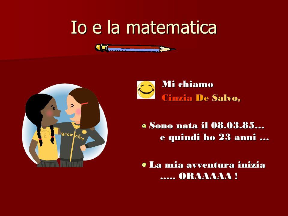 Io e la matematica Mi chiamo Mi chiamo Cinzia De Salvo, Cinzia De Salvo, Sono nata il 08.03.85… e quindi ho 23 anni … La mia avventura inizia ….. ORAA