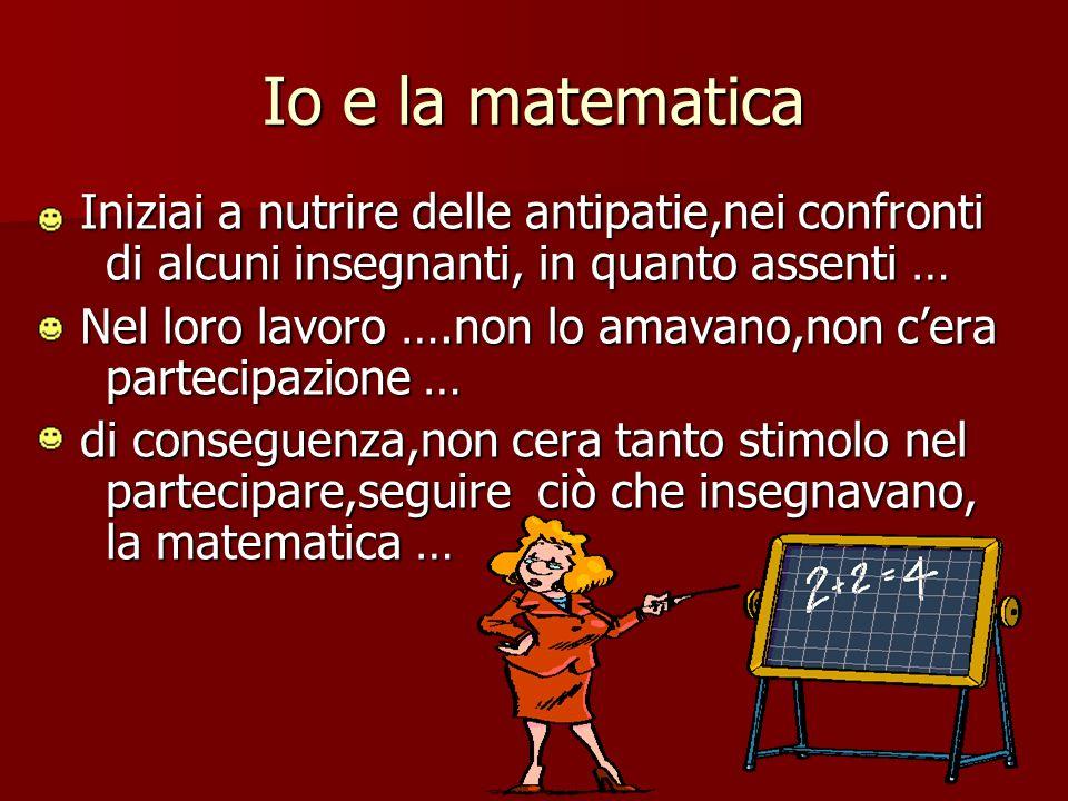 Io e la matematica Iniziai a nutrire delle antipatie,nei confronti di alcuni insegnanti, in quanto assenti … Iniziai a nutrire delle antipatie,nei con