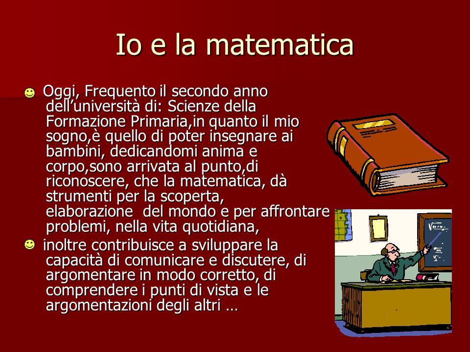 Io e la matematica Oggi, Frequento il secondo anno delluniversità di: Scienze della Formazione Primaria,in quanto il mio sogno,è quello di poter inseg