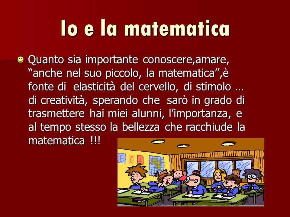 Io e la matematica Quanto sia importante conoscere,amare, anche nel suo piccolo, la matematica,è fonte di elasticità del cervello, di stimolo … di cre
