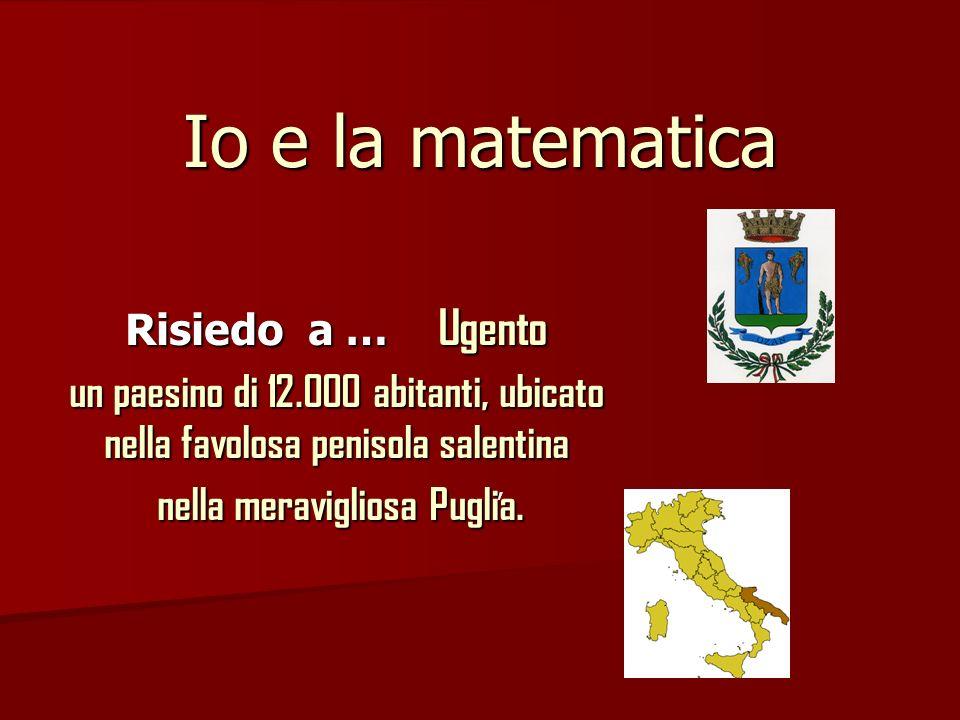 Io e la matematica Risiedo a … Ugento un paesino di 12.000 abitanti, ubicato nella favolosa penisola salentina nella meravigliosa Puglia. nella meravi