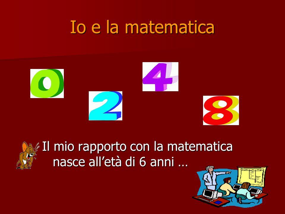 Io e la matematica Il mio rapporto con la matematica nasce alletà di 6 anni …