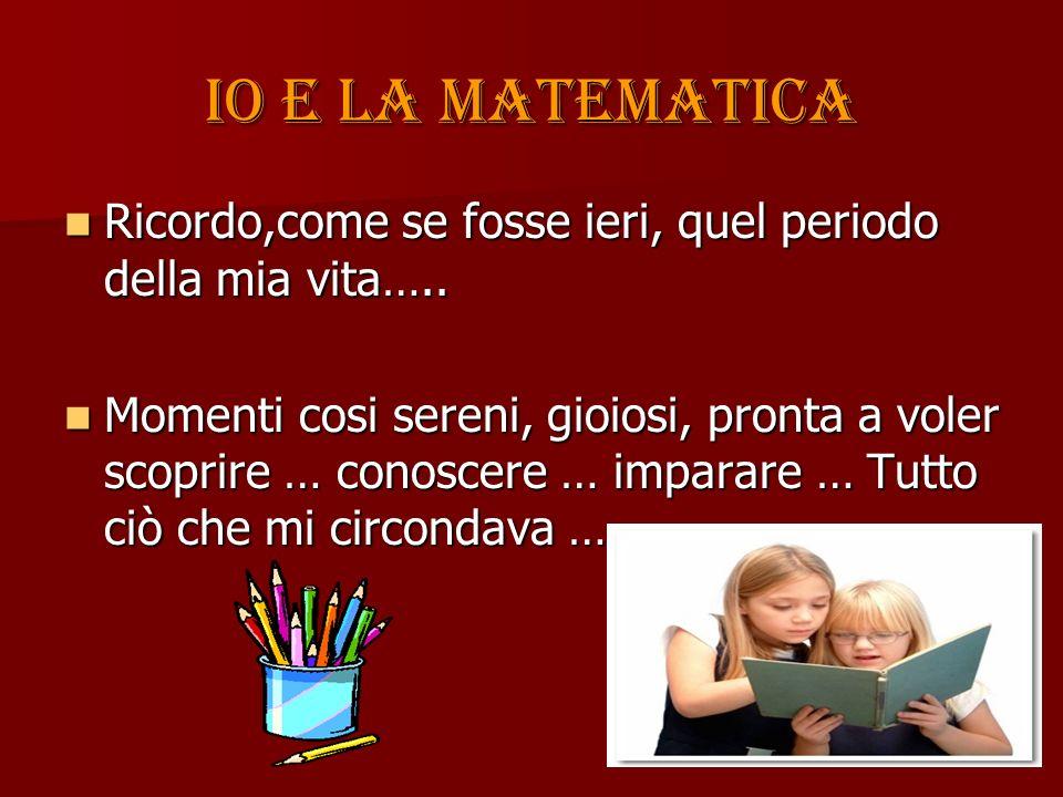 Io e la matematica Fu cosi anche con la matematica con grande curiosità, iniziai ad interagire con lei ….