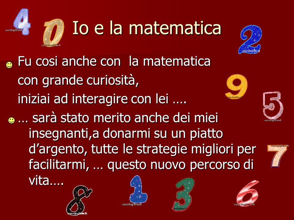 Io e la matematica Fu cosi anche con la matematica con grande curiosità, iniziai ad interagire con lei …. … sarà stato merito anche dei miei insegnant