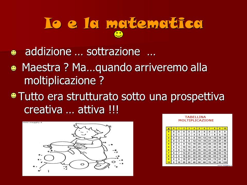 Io e la matematica addizione … sottrazione … addizione … sottrazione … Maestra ? Ma…quando arriveremo alla moltiplicazione ? Maestra ? Ma…quando arriv