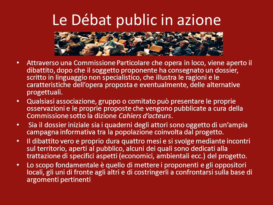 Le Débat public in azione Attraverso una Commissione Particolare che opera in loco, viene aperto il dibattito, dopo che il soggetto proponente ha cons