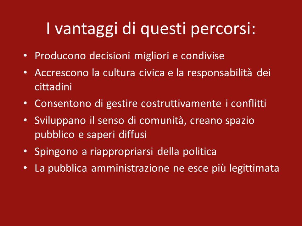 I vantaggi di questi percorsi: Producono decisioni migliori e condivise Accrescono la cultura civica e la responsabilità dei cittadini Consentono di g