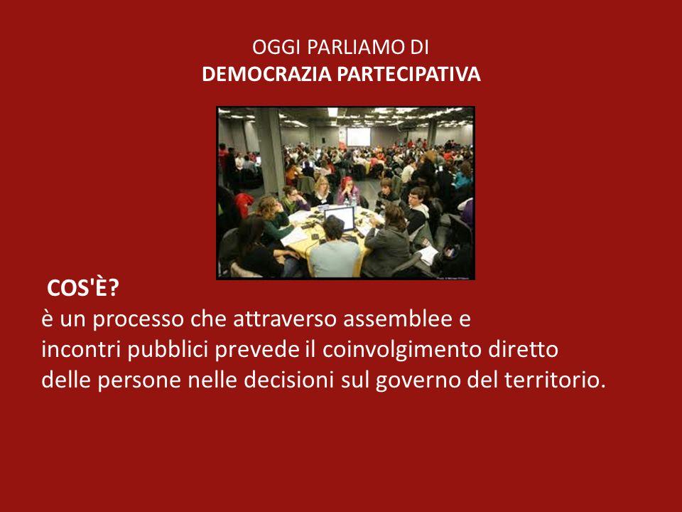 OGGI PARLIAMO DI DEMOCRAZIA PARTECIPATIVA COS'È? è un processo che attraverso assemblee e incontri pubblici prevede il coinvolgimento diretto delle pe
