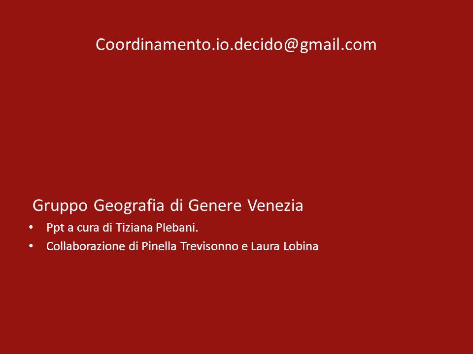 Coordinamento.io.decido@gmail.com Gruppo Geografia di Genere Venezia Ppt a cura di Tiziana Plebani. Collaborazione di Pinella Trevisonno e Laura Lobin