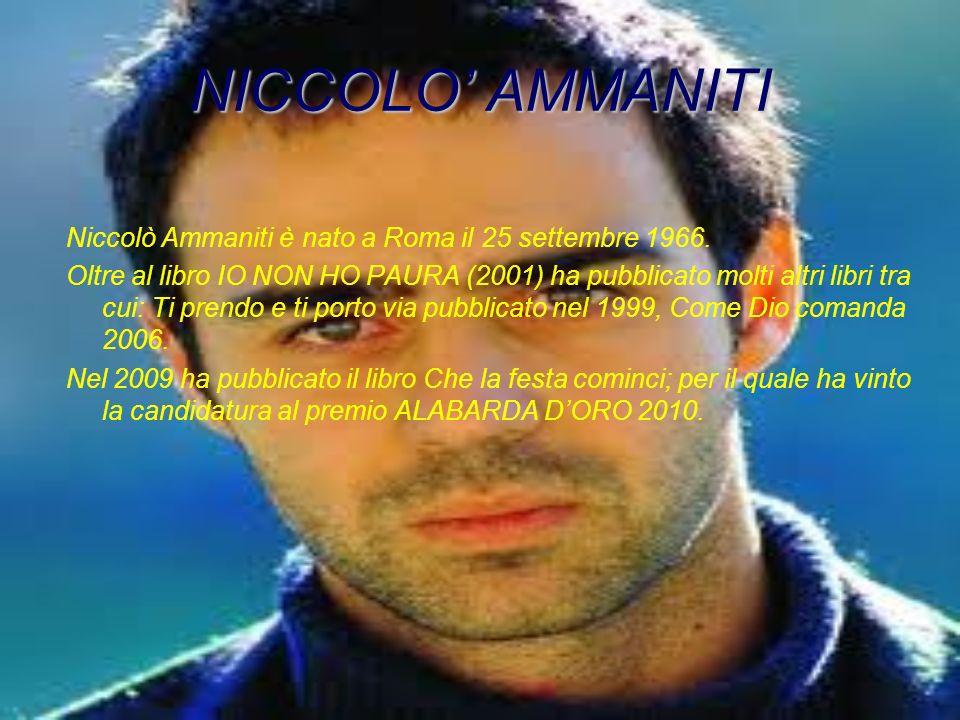 NICCOLO AMMANITI Niccolò Ammaniti è nato a Roma il 25 settembre 1966. Oltre al libro IO NON HO PAURA (2001) ha pubblicato molti altri libri tra cui: T