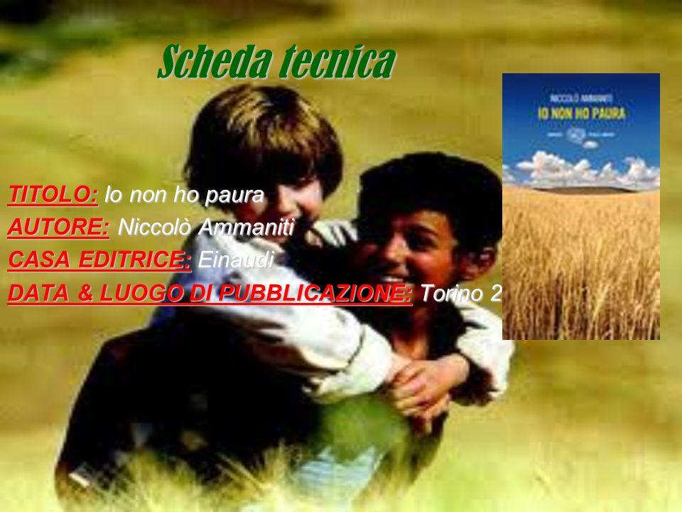 Scheda tecnica TITOLO: Io non ho paura AUTORE: Niccolò Ammaniti CASA EDITRICE: Einaudi DATA & LUOGO DI PUBBLICAZIONE: Torino 2001