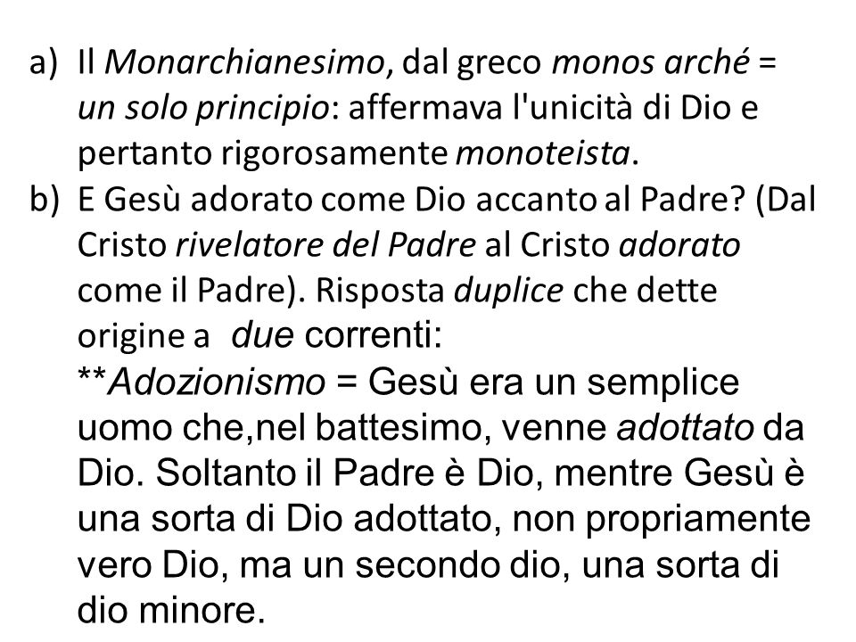 a)Il Monarchianesimo, dal greco monos arché = un solo principio: affermava l'unicità di Dio e pertanto rigorosamente monoteista. b)E Gesù adorato come