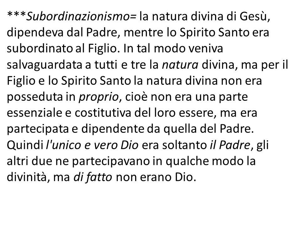 ***Subordinazionismo= la natura divina di Gesù, dipendeva dal Padre, mentre lo Spirito Santo era subordinato al Figlio. In tal modo veniva salvaguarda