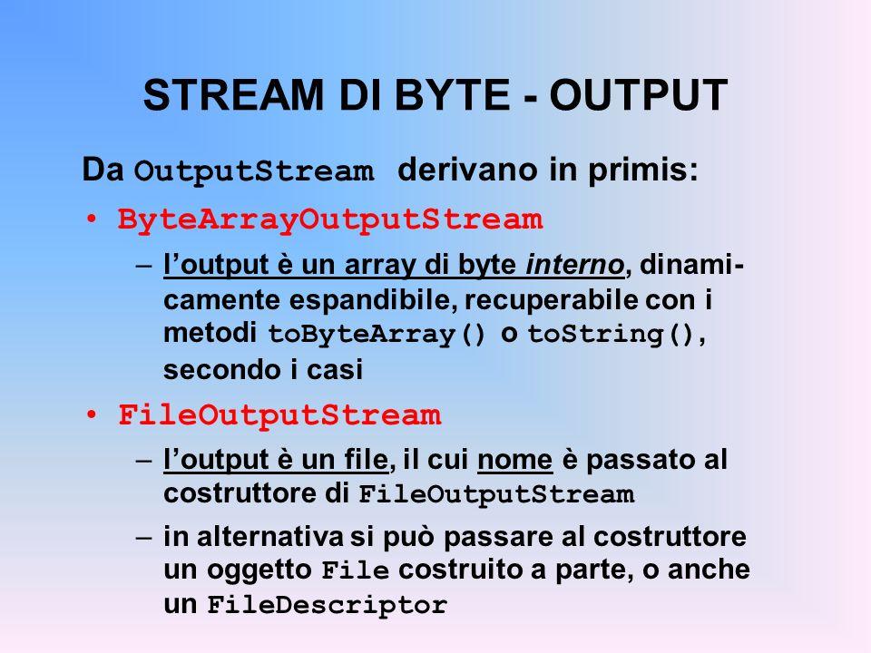 STREAM DI BYTE - OUTPUT Da OutputStream derivano in primis: ByteArrayOutputStream –loutput è un array di byte interno, dinami- camente espandibile, recuperabile con i metodi toByteArray() o toString(), secondo i casi FileOutputStream –loutput è un file, il cui nome è passato al costruttore di FileOutputStream –in alternativa si può passare al costruttore un oggetto File costruito a parte, o anche un FileDescriptor