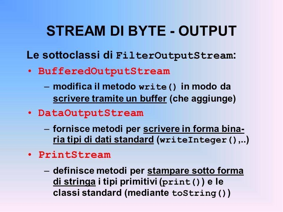 STREAM DI BYTE - OUTPUT Le sottoclassi di FilterOutputStream : BufferedOutputStream –modifica il metodo write() in modo da scrivere tramite un buffer (che aggiunge) DataOutputStream –fornisce metodi per scrivere in forma bina- ria tipi di dati standard ( writeInteger(),..) PrintStream –definisce metodi per stampare sotto forma di stringa i tipi primitivi ( print() ) e le classi standard (mediante toString() )
