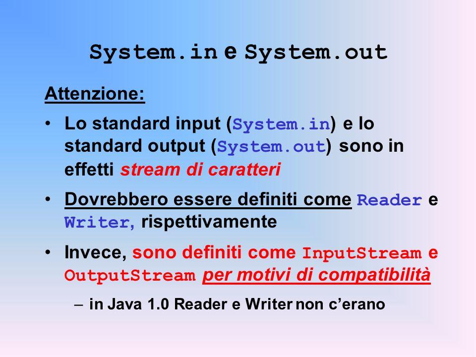 System.in e System.out Attenzione: Lo standard input ( System.in ) e lo standard output ( System.out ) sono in effetti stream di caratteri Dovrebbero essere definiti come Reader e Writer, rispettivamente Invece, sono definiti come InputStream e OutputStream per motivi di compatibilità –in Java 1.0 Reader e Writer non cerano
