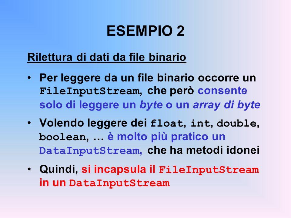 ESEMPIO 2 Rilettura di dati da file binario Per leggere da un file binario occorre un FileInputStream, che però consente solo di leggere un byte o un array di byte Volendo leggere dei float, int, double, boolean, … è molto più pratico un DataInputStream, che ha metodi idonei Quindi, si incapsula il FileInputStream in un DataInputStream