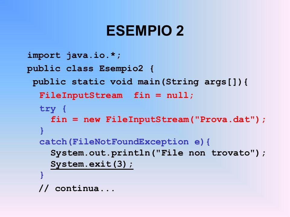 ESEMPIO 2 import java.io.*; public class Esempio2 { public static void main(String args[]){ FileInputStream fin = null; try { fin = new FileInputStream( Prova.dat ); } catch(FileNotFoundException e){ System.out.println( File non trovato ); System.exit(3); } // continua...