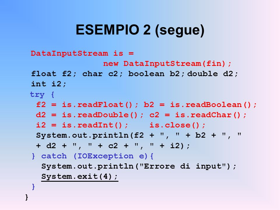 ESEMPIO 2 (segue) DataInputStream is = new DataInputStream(fin); float f2; char c2; boolean b2;double d2; int i2; try { f2 = is.readFloat(); b2 = is.r