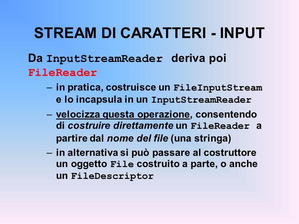 STREAM DI CARATTERI - INPUT Da InputStreamReader deriva poi FileReader –in pratica, costruisce un FileInputStream e lo incapsula in un InputStreamReader –velocizza questa operazione, consentendo di costruire direttamente un FileReader a partire dal nome del file (una stringa) –in alternativa si può passare al costruttore un oggetto File costruito a parte, o anche un FileDescriptor