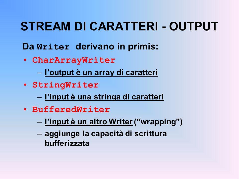 STREAM DI CARATTERI - OUTPUT Da Writer derivano in primis: CharArrayWriter –loutput è un array di caratteri StringWriter –linput è una stringa di caratteri BufferedWriter –linput è un altro Writer (wrapping) –aggiunge la capacità di scrittura bufferizzata