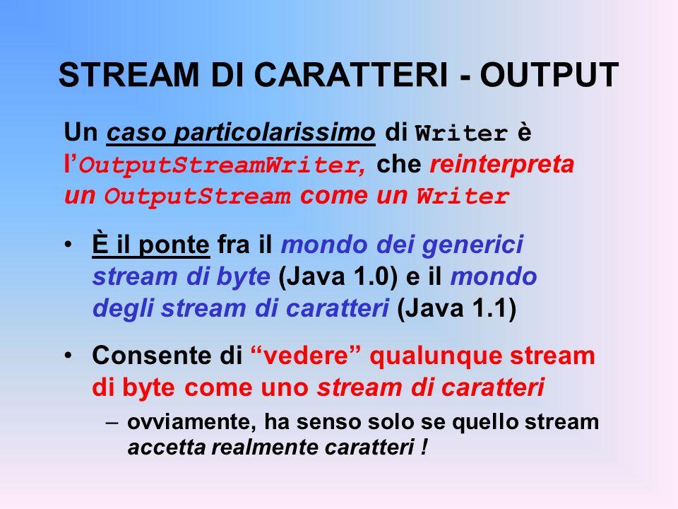 STREAM DI CARATTERI - OUTPUT Un caso particolarissimo di Writer è l OutputStreamWriter, che reinterpreta un OutputStream come un Writer È il ponte fra il mondo dei generici stream di byte (Java 1.0) e il mondo degli stream di caratteri (Java 1.1) Consente di vedere qualunque stream di byte come uno stream di caratteri –ovviamente, ha senso solo se quello stream accetta realmente caratteri !