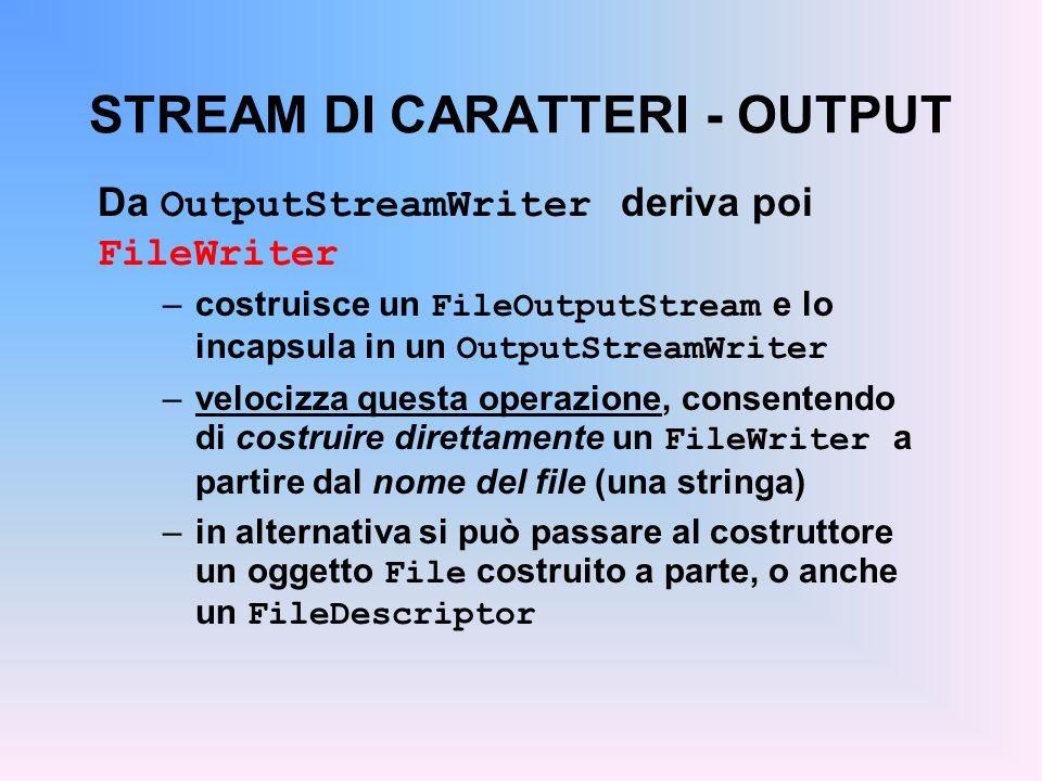 STREAM DI CARATTERI - OUTPUT Da OutputStreamWriter deriva poi FileWriter –costruisce un FileOutputStream e lo incapsula in un OutputStreamWriter –velocizza questa operazione, consentendo di costruire direttamente un FileWriter a partire dal nome del file (una stringa) –in alternativa si può passare al costruttore un oggetto File costruito a parte, o anche un FileDescriptor