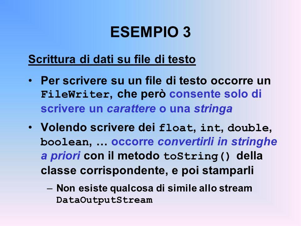 ESEMPIO 3 Scrittura di dati su file di testo Per scrivere su un file di testo occorre un FileWriter, che però consente solo di scrivere un carattere o una stringa Volendo scrivere dei float, int, double, boolean, … occorre convertirli in stringhe a priori con il metodo toString() della classe corrispondente, e poi stamparli –Non esiste qualcosa di simile allo stream DataOutputStream